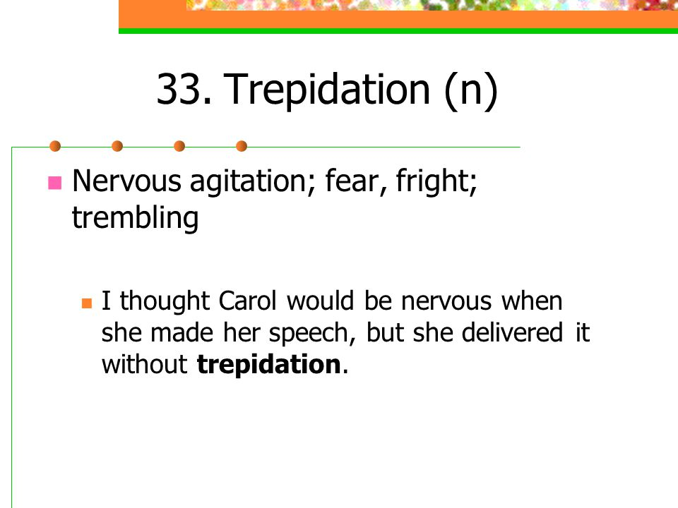 33.Trepidation (n) Nervous agitation; fear, fright; trembling I thought Carol would be nervous when she made her speech, but she delivered it without