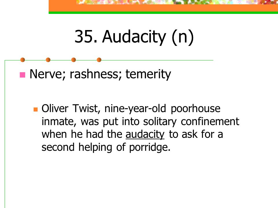 35.Audacity (n) Nerve; rashness; temerity Oliver Twist, nine-year-old poorhouse inmate, was put into solitary confinement when he had the audacity to