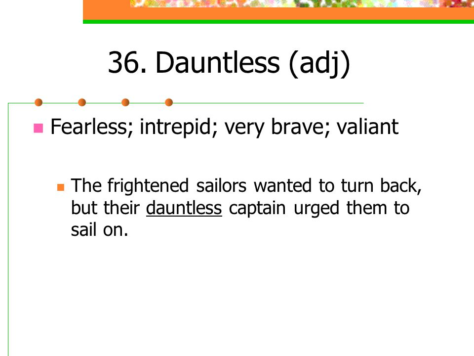 36.Dauntless (adj) Fearless; intrepid; very brave; valiant The frightened sailors wanted to turn back, but their dauntless captain urged them to sail