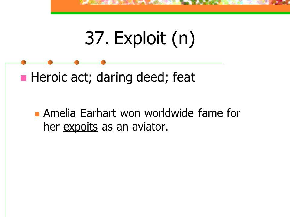 37.Exploit (n) Heroic act; daring deed; feat Amelia Earhart won worldwide fame for her expoits as an aviator.