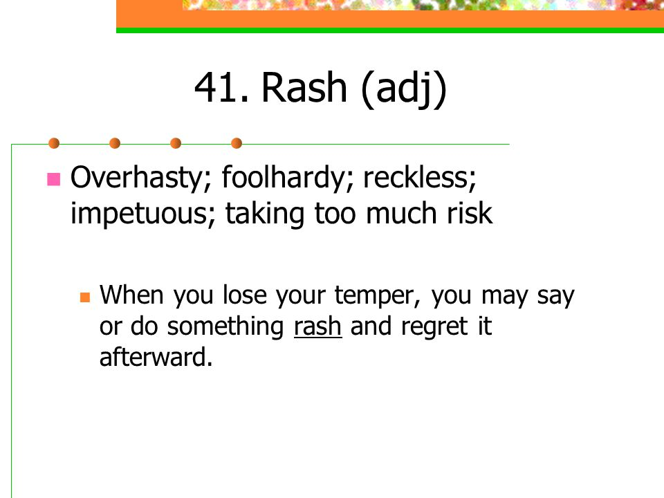 41.Rash (adj) Overhasty; foolhardy; reckless; impetuous; taking too much risk When you lose your temper, you may say or do something rash and regret i