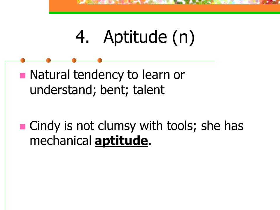 4.Aptitude (n) Natural tendency to learn or understand; bent; talent Cindy is not clumsy with tools; she has mechanical aptitude.