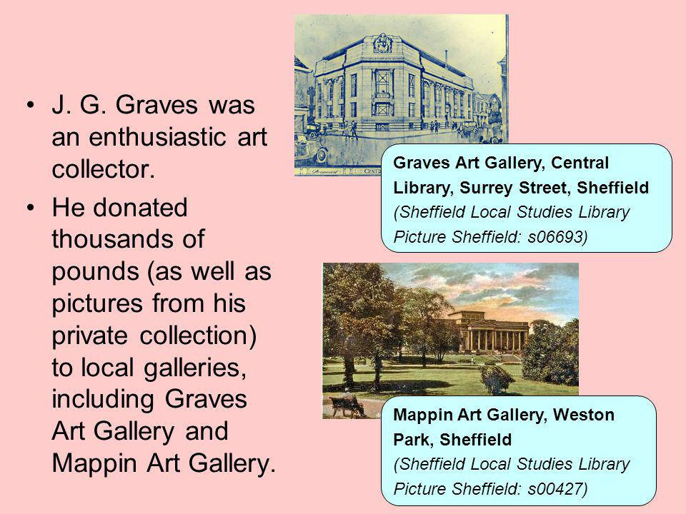 J. G. Graves was an enthusiastic art collector. He donated thousands of pounds (as well as pictures from his private collection) to local galleries, i