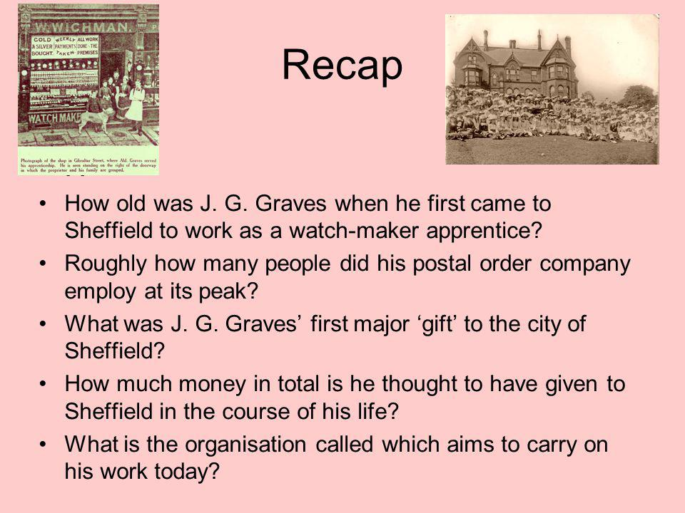 Recap H How old was J. G. Graves when he first came to Sheffield to work as a watch-maker apprentice? Roughly how many people did his postal order com