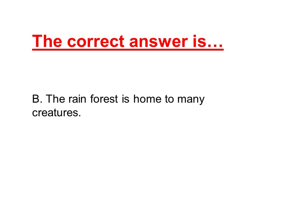 The correct answer is… B. The rain forest is home to many creatures.