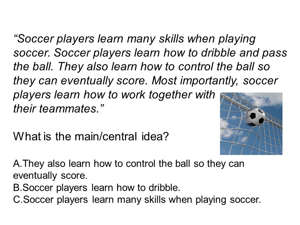 Soccer players learn many skills when playing soccer. Soccer players learn how to dribble and pass the ball. They also learn how to control the ball s
