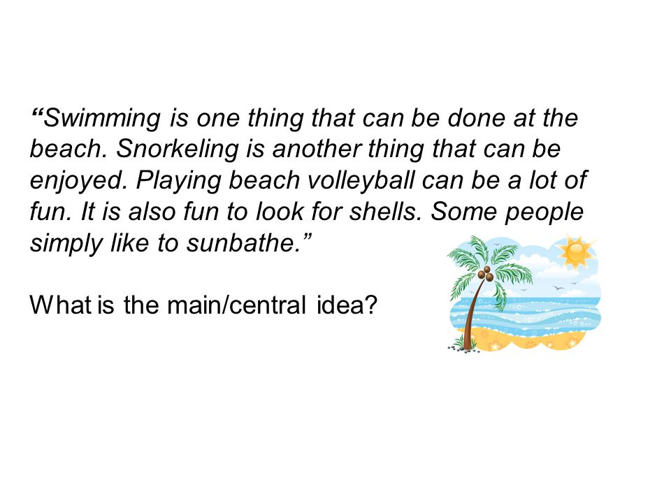 Lets do one more…Swimming is one thing that can be done at the beach. Snorkeling is another thing that can be enjoyed. Playing beach volleyball can be
