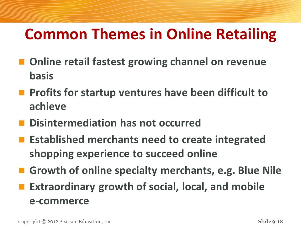 Common Themes in Online Retailing Online retail fastest growing channel on revenue basis Profits for startup ventures have been difficult to achieve D