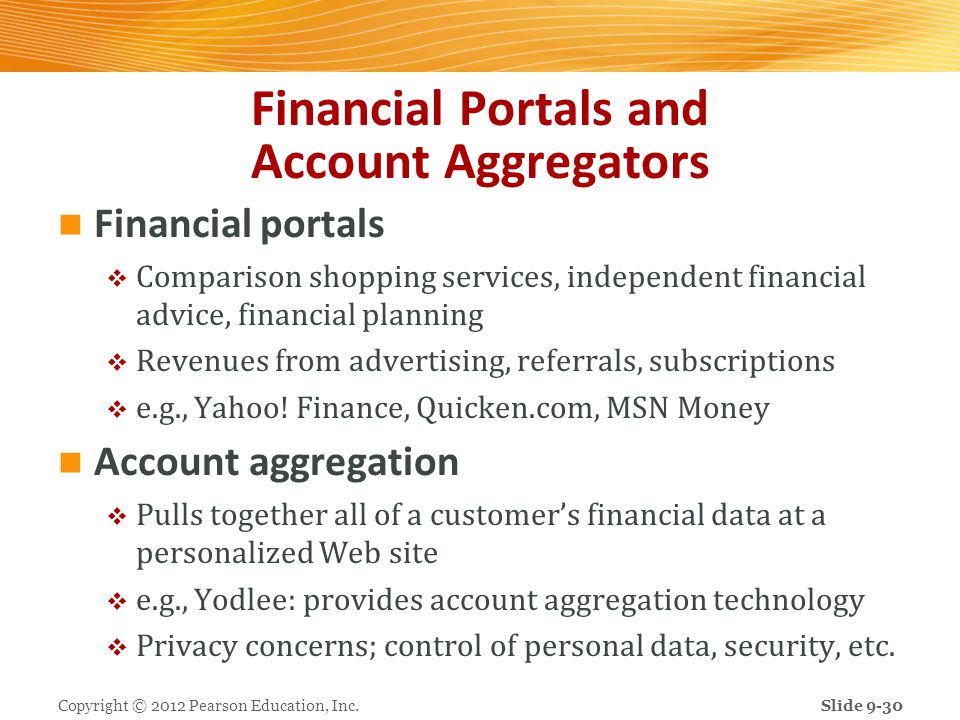 Financial Portals and Account Aggregators Financial portals Comparison shopping services, independent financial advice, financial planning Revenues from advertising, referrals, subscriptions e.g., Yahoo.