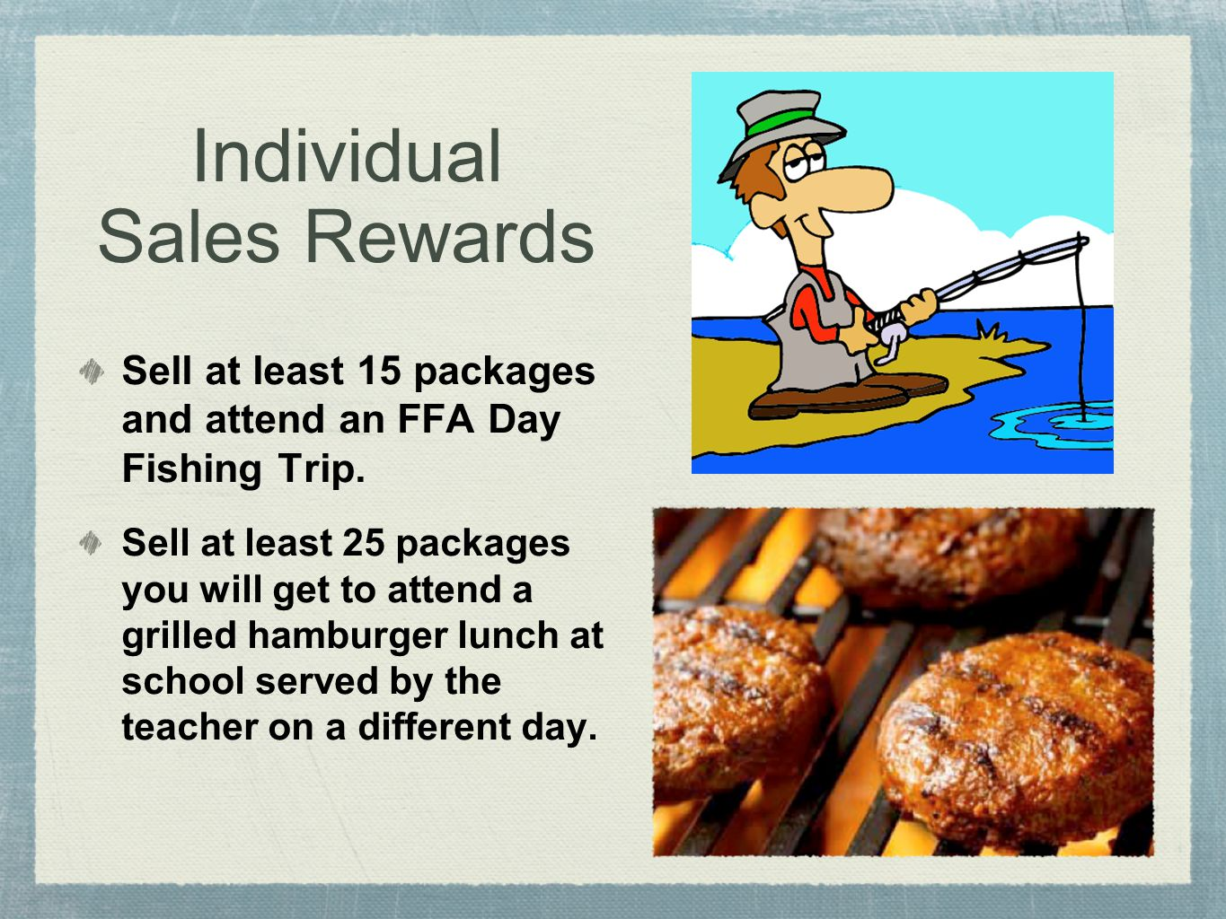 Individual Sales Rewards Sell at least 15 packages and attend an FFA Day Fishing Trip. Sell at least 25 packages you will get to attend a grilled hamb