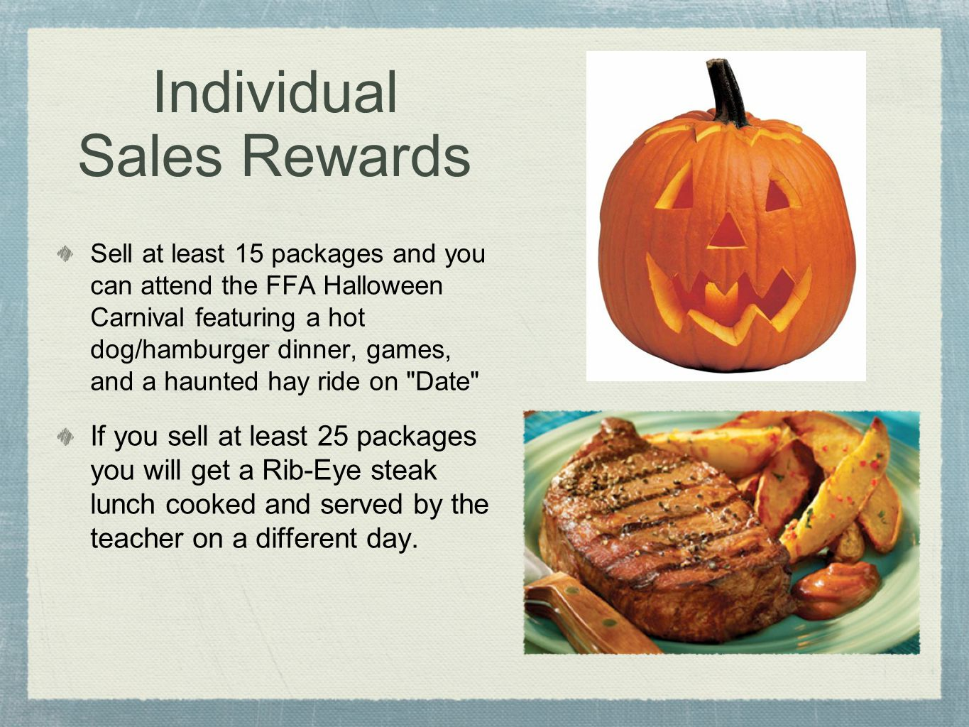 Individual Sales Rewards Sell at least 15 packages and you can attend the FFA Halloween Carnival featuring a hot dog/hamburger dinner, games, and a haunted hay ride on Date If you sell at least 25 packages you will get a Rib-Eye steak lunch cooked and served by the teacher on a different day.