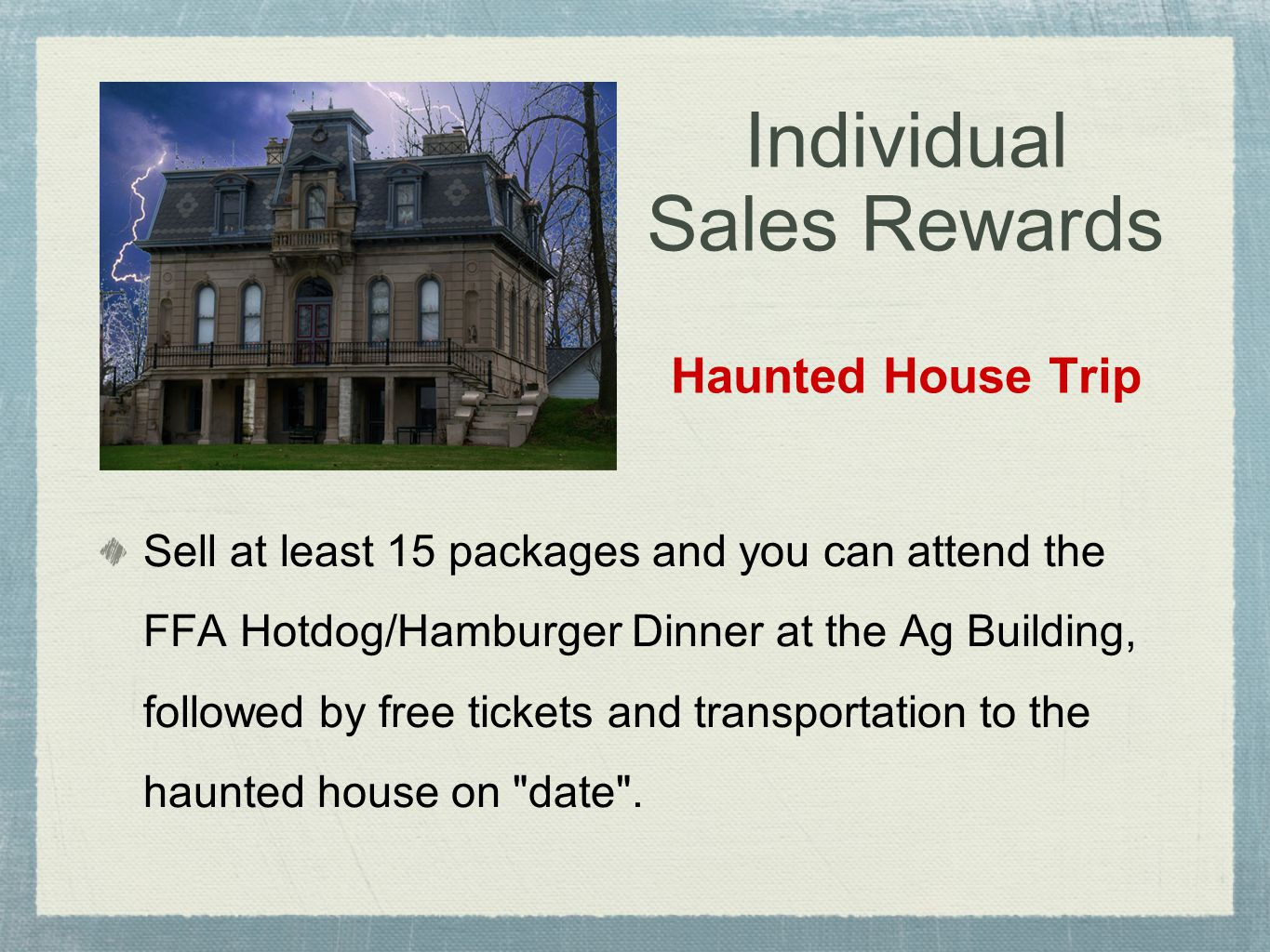 Individual Sales Rewards Haunted House Trip Sell at least 15 packages and you can attend the FFA Hotdog/Hamburger Dinner at the Ag Building, followed