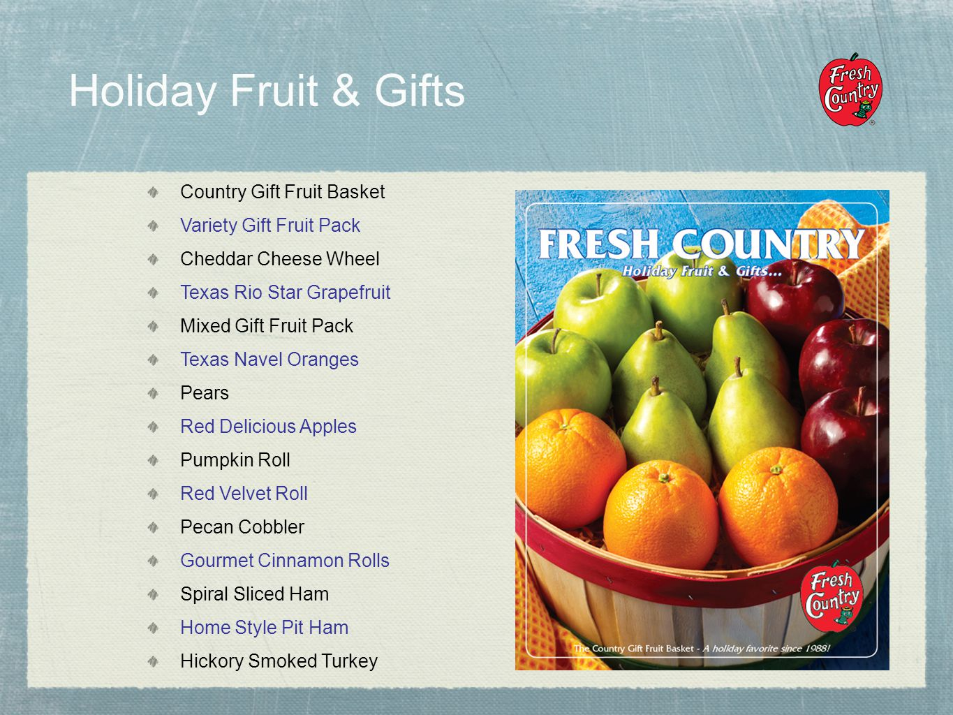 Holiday Fruit & Gifts Country Gift Fruit Basket Variety Gift Fruit Pack Cheddar Cheese Wheel Texas Rio Star Grapefruit Mixed Gift Fruit Pack Texas Navel Oranges Pears Red Delicious Apples Pumpkin Roll Red Velvet Roll Pecan Cobbler Gourmet Cinnamon Rolls Spiral Sliced Ham Home Style Pit Ham Hickory Smoked Turkey