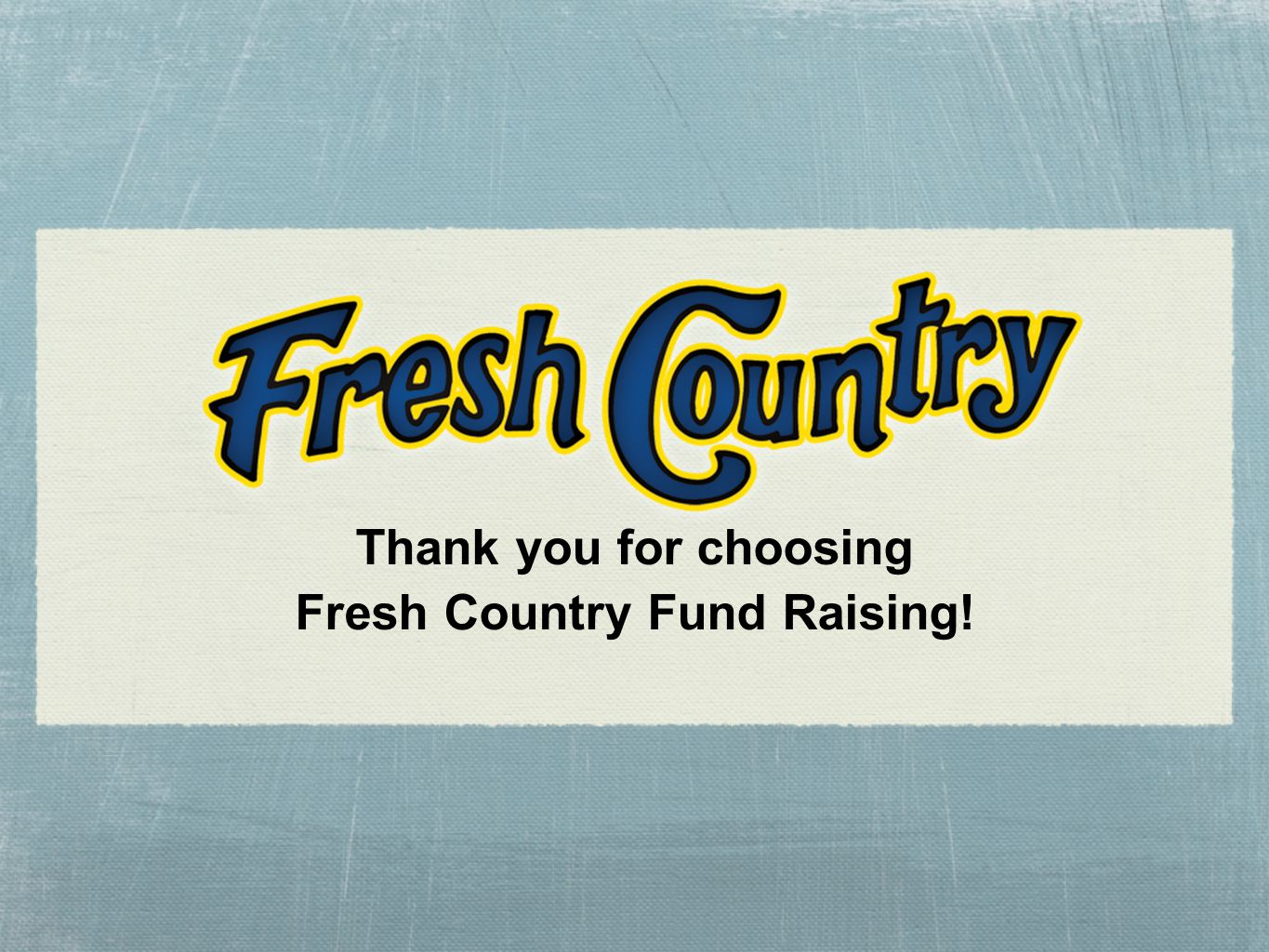 Thank you for choosing Fresh Country Fund Raising!