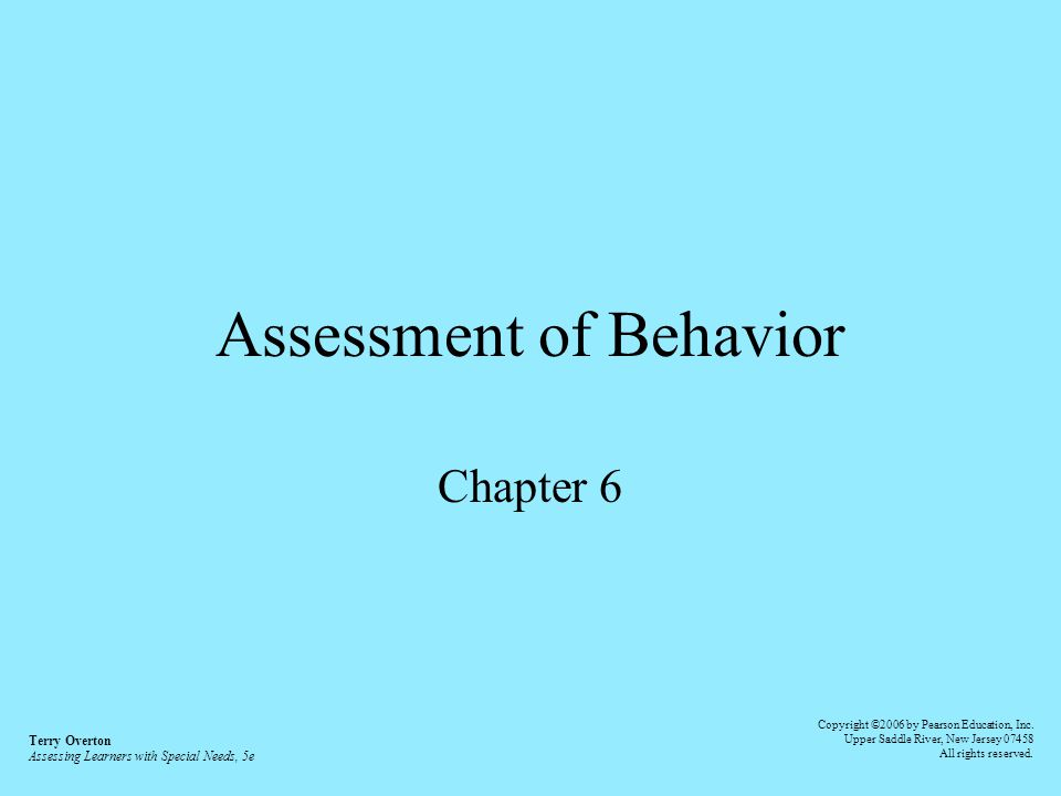 Assessment of Behavior Chapter 6 Terry Overton Assessing Learners with Special Needs, 5e Copyright ©2006 by Pearson Education, Inc. Upper Saddle River