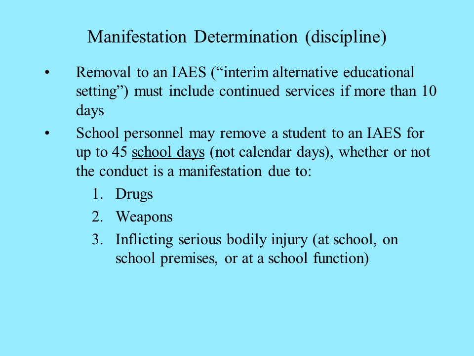 Manifestation Determination (discipline) Removal to an IAES (interim alternative educational setting) must include continued services if more than 10 days School personnel may remove a student to an IAES for up to 45 school days (not calendar days), whether or not the conduct is a manifestation due to: 1.Drugs 2.Weapons 3.Inflicting serious bodily injury (at school, on school premises, or at a school function)