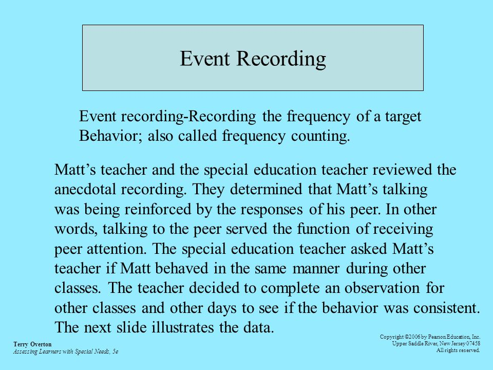 Event Recording Event recording-Recording the frequency of a target Behavior; also called frequency counting. Matts teacher and the special education