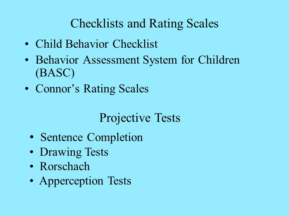Checklists and Rating Scales Child Behavior Checklist Behavior Assessment System for Children (BASC) Connors Rating Scales Projective Tests Sentence Completion Drawing Tests Rorschach Apperception Tests
