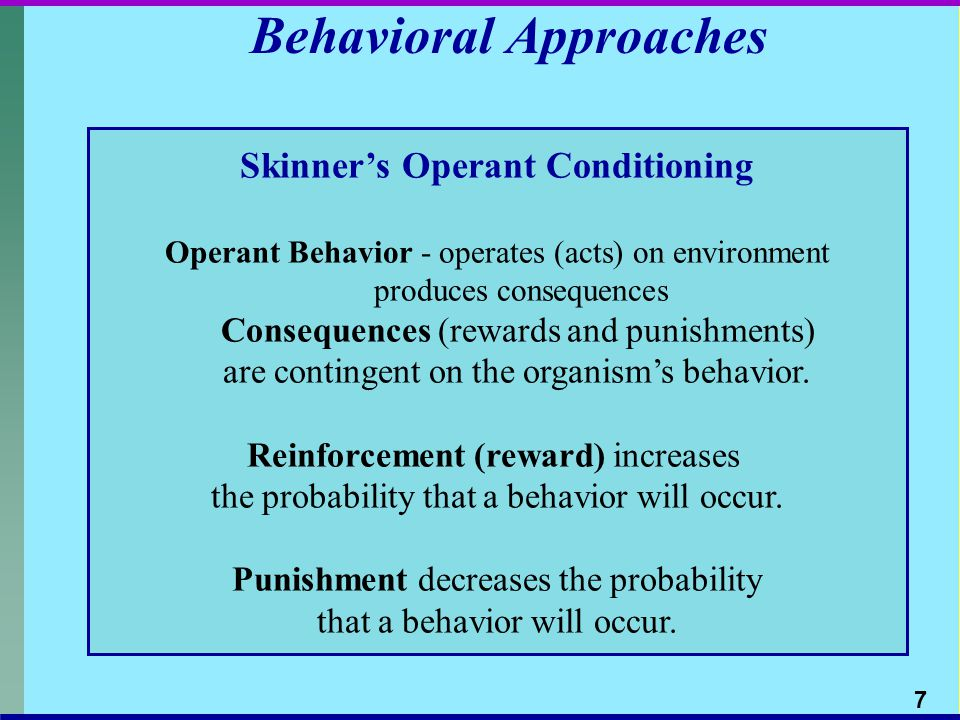 Behavioral Approaches Skinners Operant Conditioning Operant Behavior - operates (acts) on environment produces consequences Consequences (rewards and punishments) are contingent on the organisms behavior.