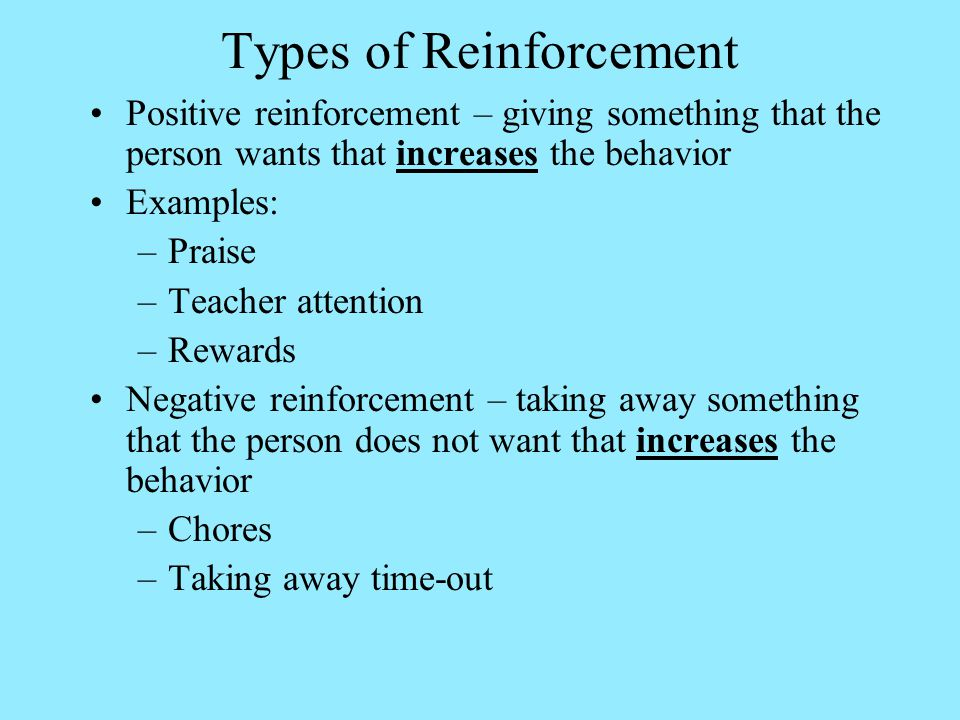Types of Reinforcement Positive reinforcement – giving something that the person wants that increases the behavior Examples: –Praise –Teacher attention –Rewards Negative reinforcement – taking away something that the person does not want that increases the behavior –Chores –Taking away time-out