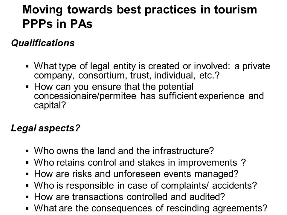 Moving towards best practices in tourism PPPs in PAs Qualifications What type of legal entity is created or involved: a private company, consortium, t