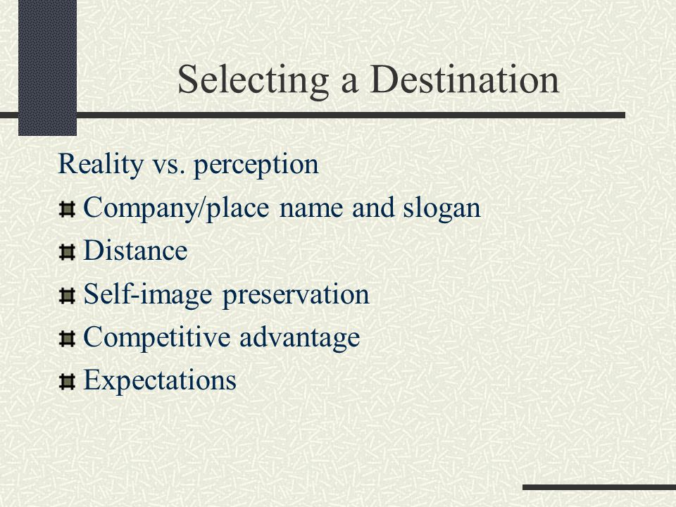 Selecting a Destination Reality vs. perception Company/place name and slogan Distance Self-image preservation Competitive advantage Expectations