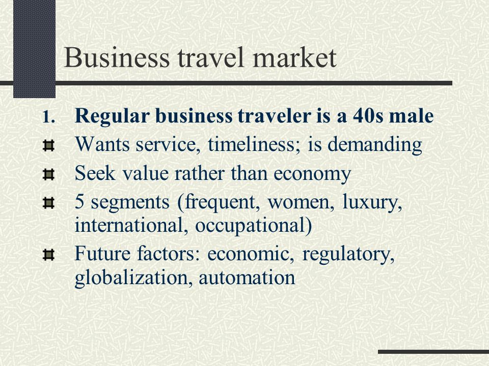 Business travel market 1. Regular business traveler is a 40s male Wants service, timeliness; is demanding Seek value rather than economy 5 segments (f