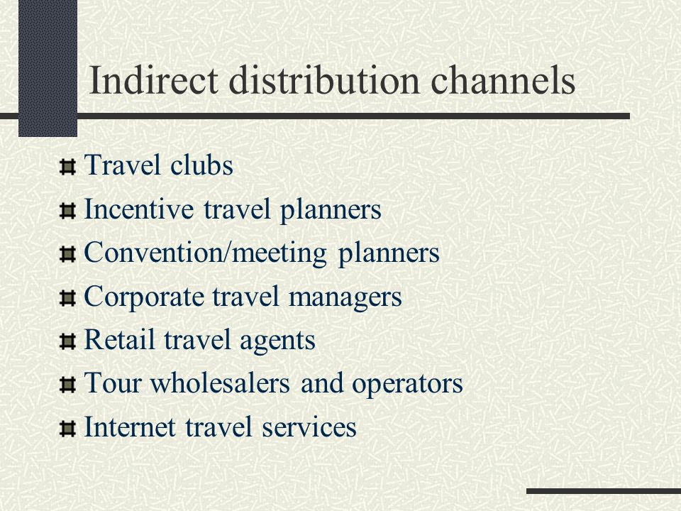 Indirect distribution channels Travel clubs Incentive travel planners Convention/meeting planners Corporate travel managers Retail travel agents Tour wholesalers and operators Internet travel services