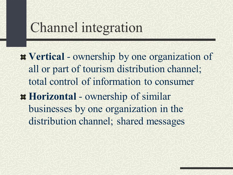 Channel integration Vertical - ownership by one organization of all or part of tourism distribution channel; total control of information to consumer