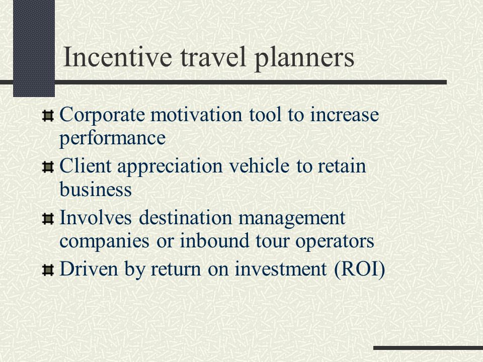 Incentive travel planners Corporate motivation tool to increase performance Client appreciation vehicle to retain business Involves destination management companies or inbound tour operators Driven by return on investment (ROI)
