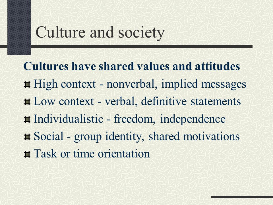 Culture and society Cultures have shared values and attitudes High context - nonverbal, implied messages Low context - verbal, definitive statements Individualistic - freedom, independence Social - group identity, shared motivations Task or time orientation