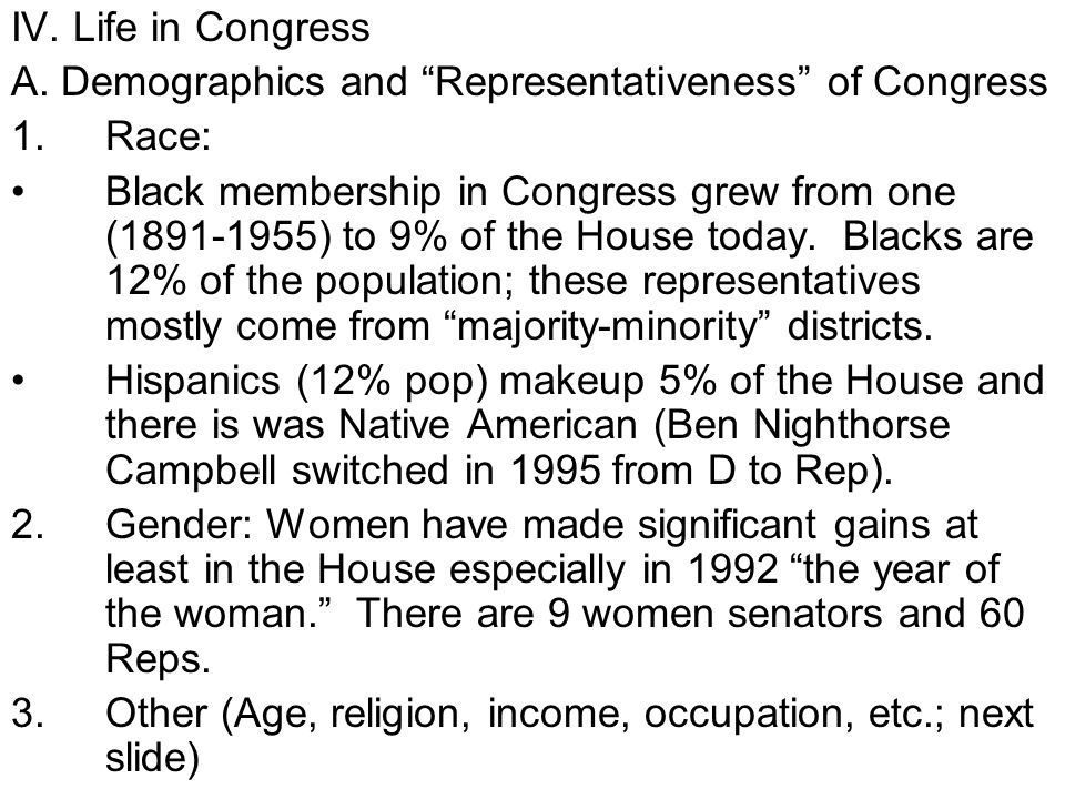 IV. Life in Congress A. Demographics and Representativeness of Congress 1.Race: Black membership in Congress grew from one (1891-1955) to 9% of the Ho