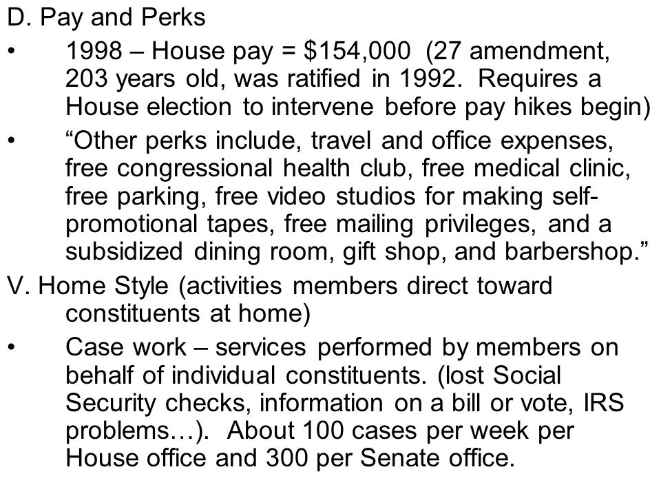 D. Pay and Perks 1998 – House pay = $154,000 (27 amendment, 203 years old, was ratified in 1992. Requires a House election to intervene before pay hik