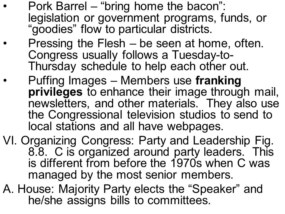 Pork Barrel – bring home the bacon: legislation or government programs, funds, or goodies flow to particular districts. Pressing the Flesh – be seen a