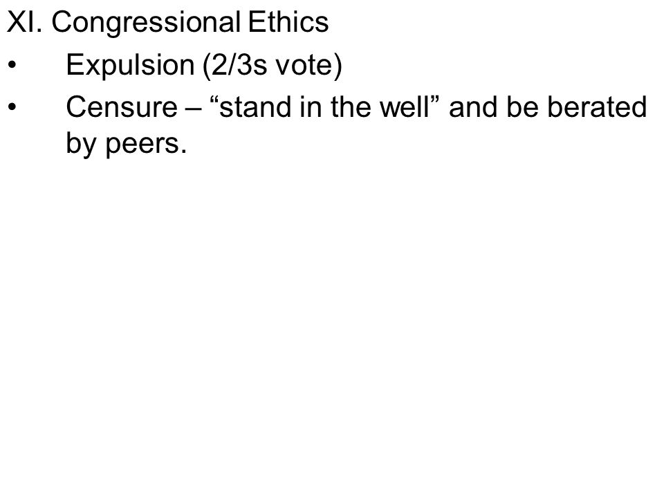 XI. Congressional Ethics Expulsion (2/3s vote) Censure – stand in the well and be berated by peers.