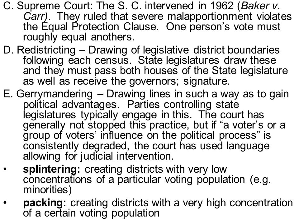 C. Supreme Court: The S. C. intervened in 1962 (Baker v. Carr). They ruled that severe malapportionment violates the Equal Protection Clause. One pers