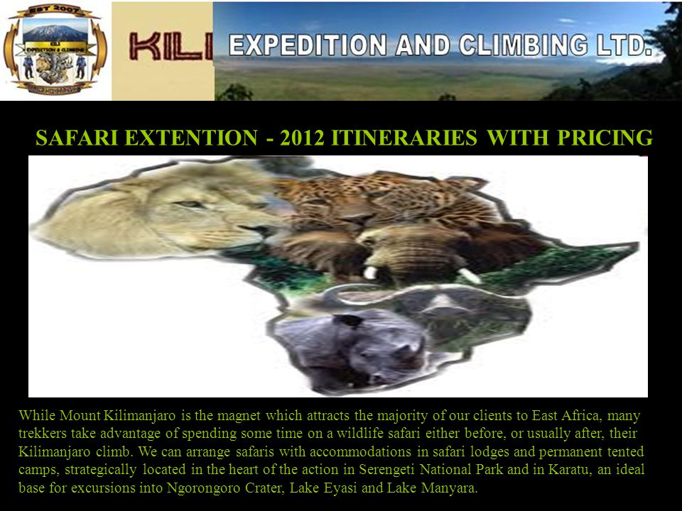 SAFARI EXTENTION - 2012 ITINERARIES WITH PRICING While Mount Kilimanjaro is the magnet which attracts the majority of our clients to East Africa, many trekkers take advantage of spending some time on a wildlife safari either before, or usually after, their Kilimanjaro climb.