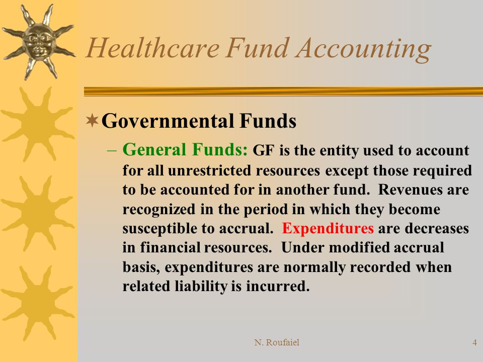 N. Roufaiel3 Healthcare Fund Accounting: Governmental & Nonbusiness Organizations Governmental Funds: are those used to account for most general gover