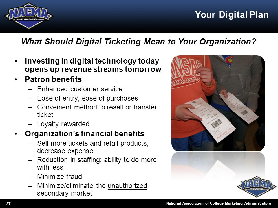 27 National Association of College Marketing Administrators Your Digital Plan Investing in digital technology today opens up revenue streams tomorrow