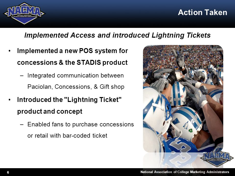 6 National Association of College Marketing Administrators Action Taken Implemented a new POS system for concessions & the STADIS product –Integrated