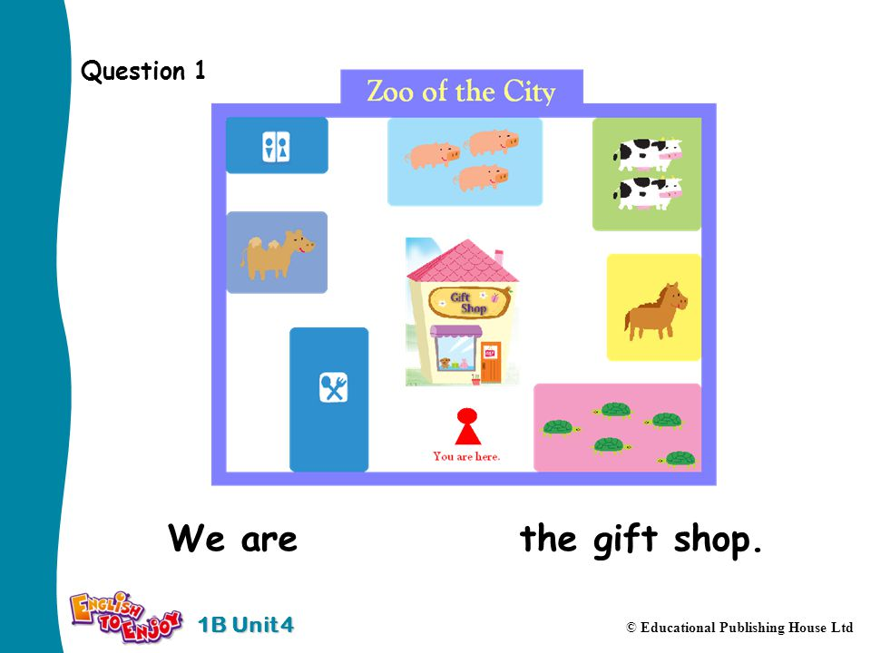 1B Unit 4 © Educational Publishing House Ltd Question 1 We are in front of the gift shop.