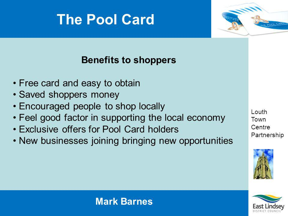Louth Town Centre Partnership The Pool Card Mark Barnes Benefits to shoppers Free card and easy to obtain Saved shoppers money Encouraged people to sh