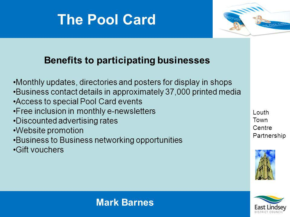 Louth Town Centre Partnership The Pool Card Mark Barnes Benefits to participating businesses Monthly updates, directories and posters for display in s