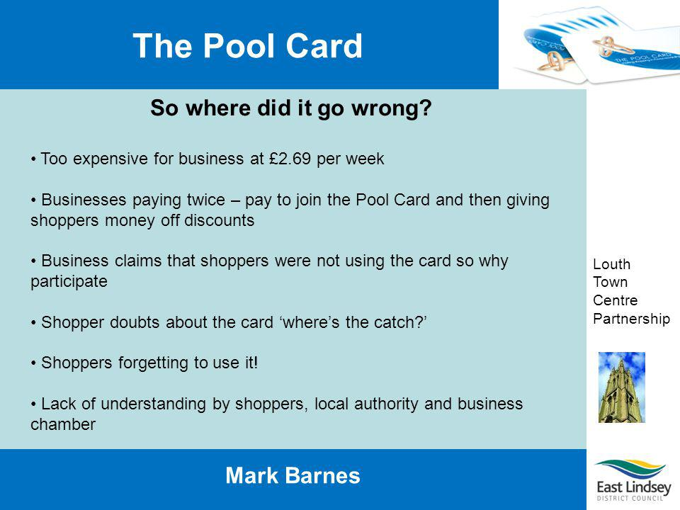 Louth Town Centre Partnership The Pool Card Mark Barnes Lessons learnt No matter how good the idea dont expect universal support Businesses are too busy to whole heartedly work with the scheme Expect apathy and work with it If its free wheres the catch.