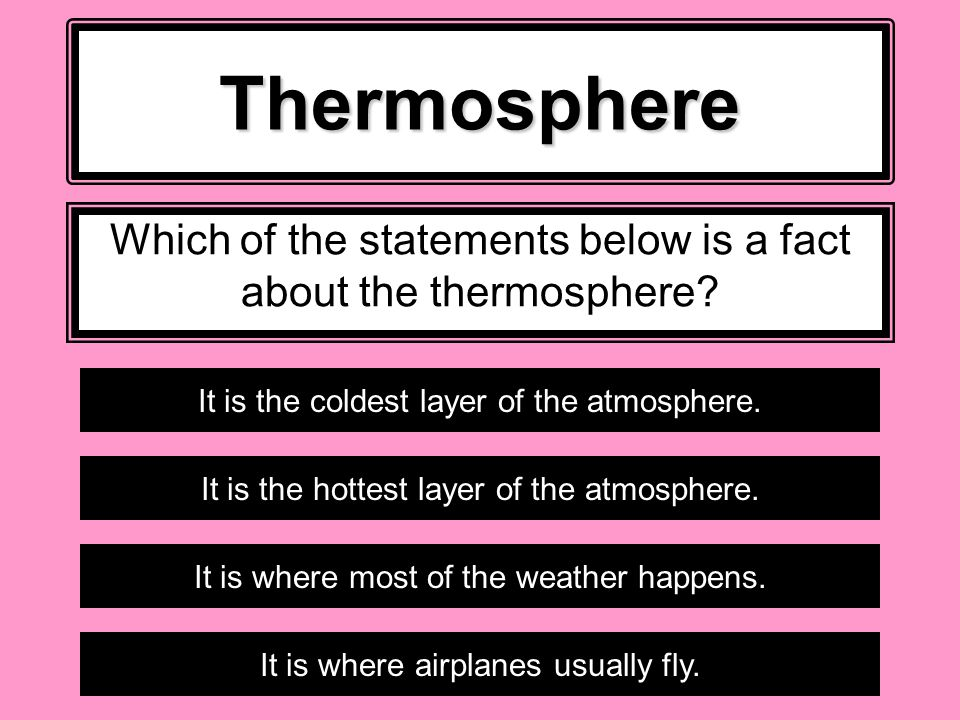 Thermosphere Which of the statements below is a fact about the thermosphere.