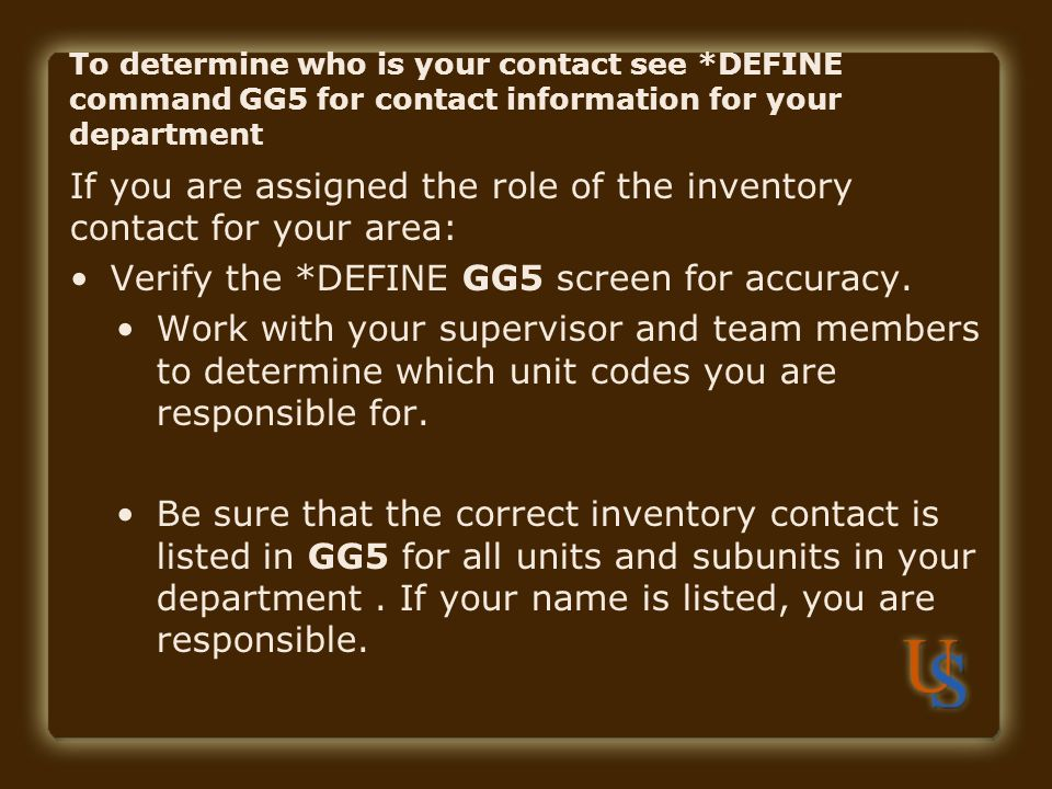 If you are assigned the role of the inventory contact for your area: Verify the *DEFINE GG5 screen for accuracy. Work with your supervisor and team me