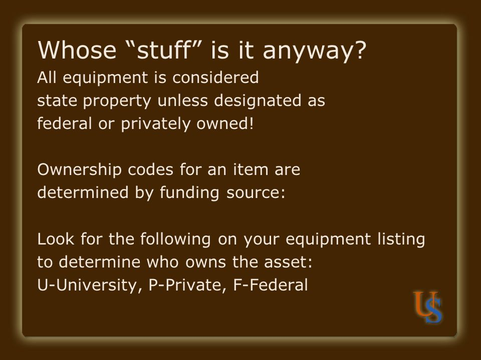 Whose stuff is it anyway? All equipment is considered state property unless designated as federal or privately owned! Ownership codes for an item are