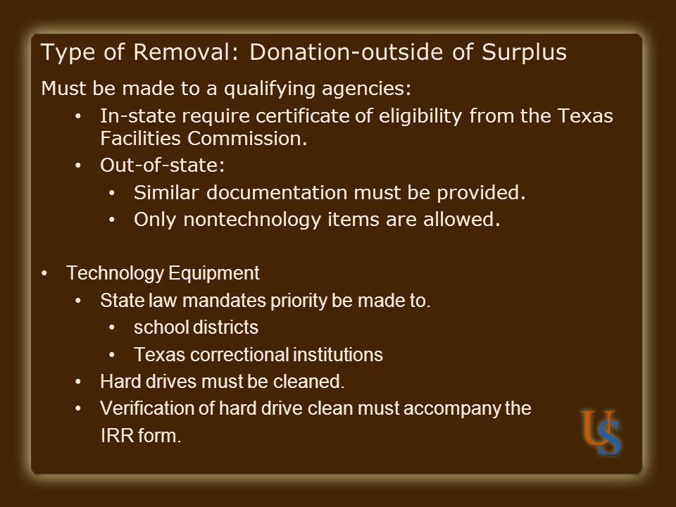Type of Removal: Donation-outside of Surplus Must be made to a qualifying agencies: In-state require certificate of eligibility from the Texas Facilit