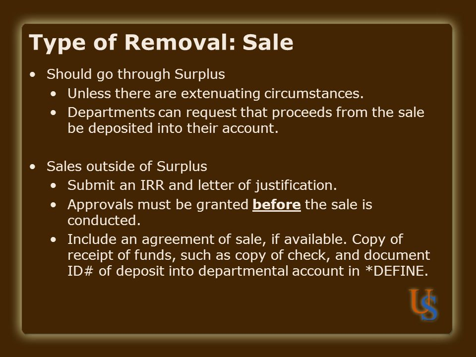 Type of Removal: Sale Should go through Surplus Unless there are extenuating circumstances. Departments can request that proceeds from the sale be dep