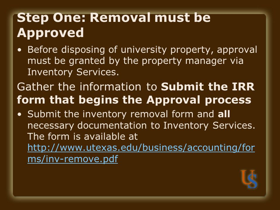 Step One: Removal must be Approved Before disposing of university property, approval must be granted by the property manager via Inventory Services. G